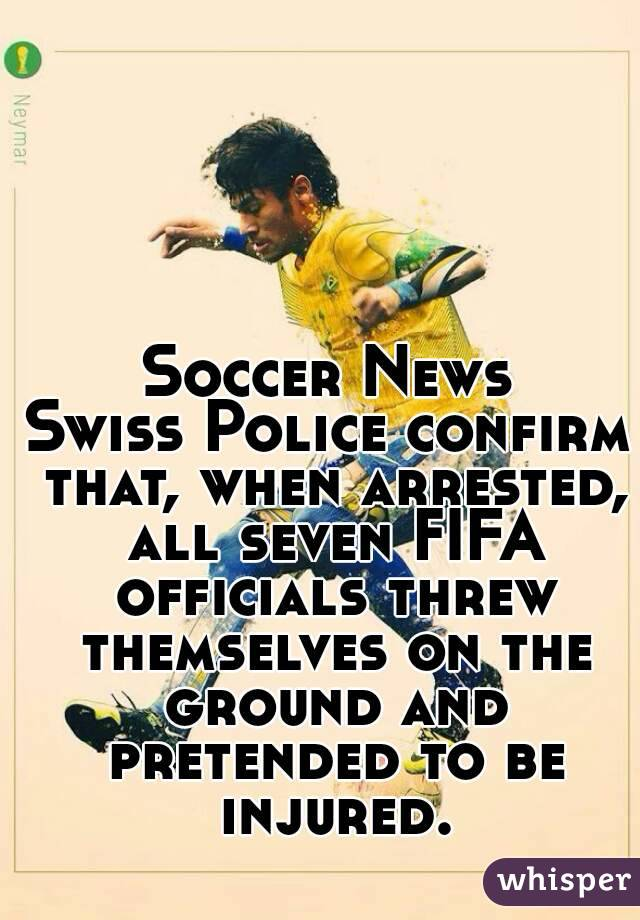 Soccer News Swiss Police confirm that, when arrested, all seven FIFA officials threw themselves on the ground and pretended to be injured.