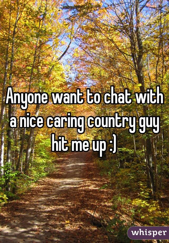Anyone want to chat with a nice caring country guy hit me up :)