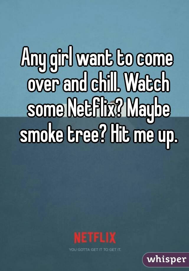 Any girl want to come over and chill. Watch some Netflix? Maybe smoke tree? Hit me up.