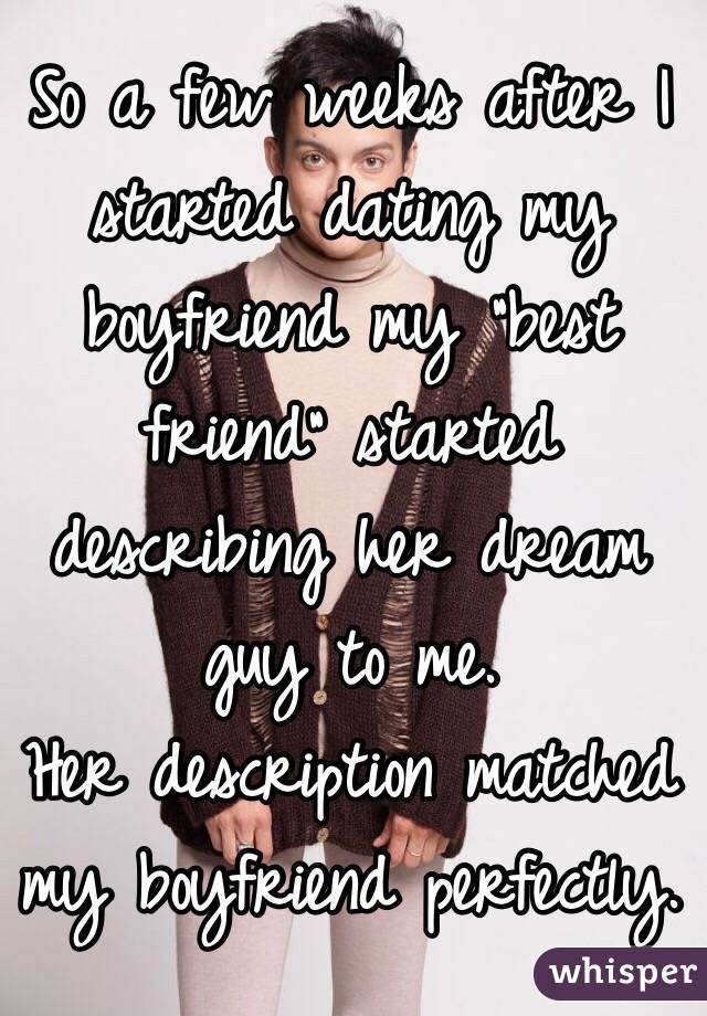 """So a few weeks after I started dating my boyfriend my """"best friend"""" started describing her dream guy to me. Her description matched my boyfriend perfectly."""