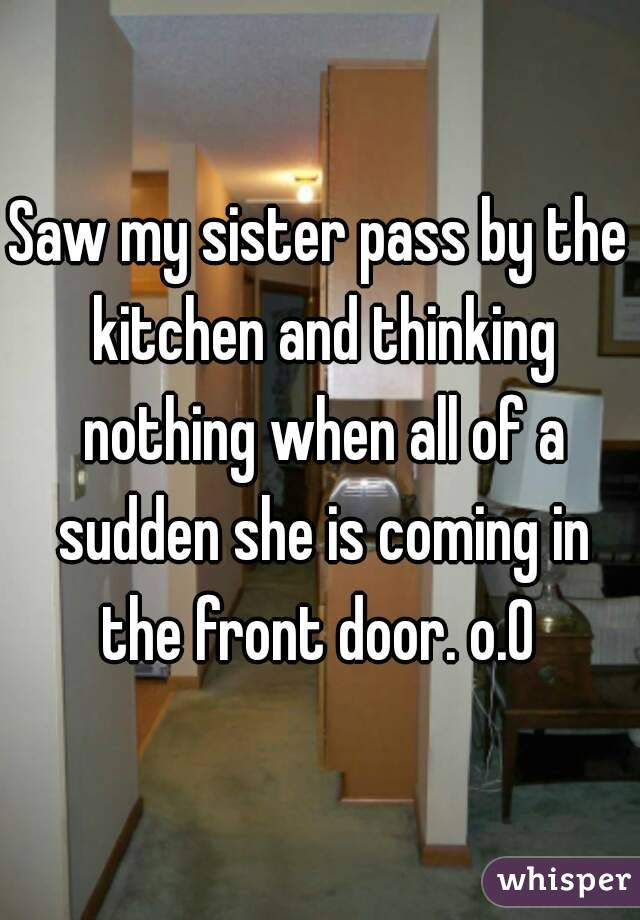 Saw my sister pass by the kitchen and thinking nothing when all of a sudden she is coming in the front door. o.O