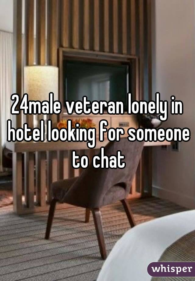 24male veteran lonely in hotel looking for someone to chat