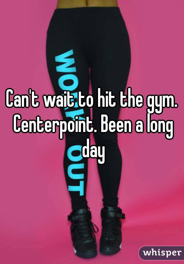 Can't wait to hit the gym. Centerpoint. Been a long day