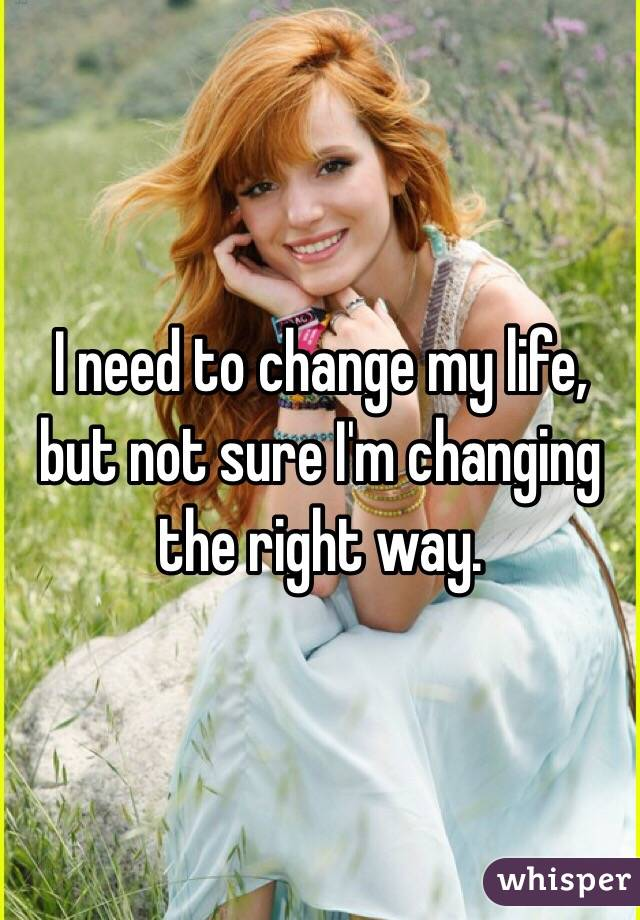 I need to change my life, but not sure I'm changing the right way.