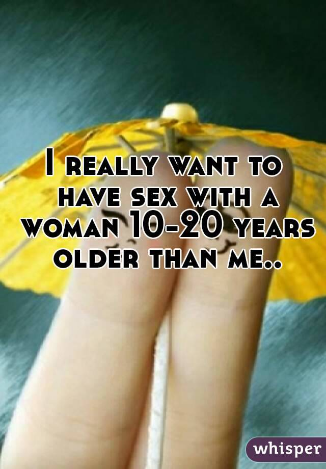 I really want to have sex with a woman 10-20 years older than me..
