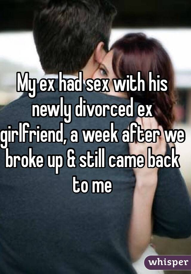 My ex had sex with his newly divorced ex girlfriend, a week after we broke up & still came back to me