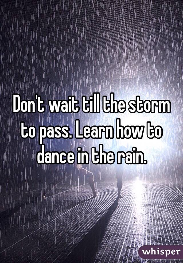 Don't wait till the storm to pass. Learn how to dance in the rain.