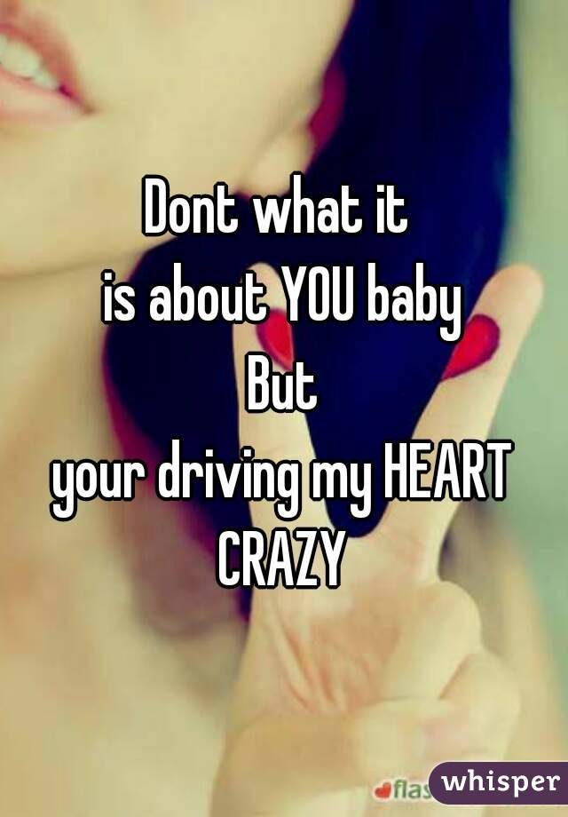 Dont what it  is about YOU baby  But  your driving my HEART CRAZY