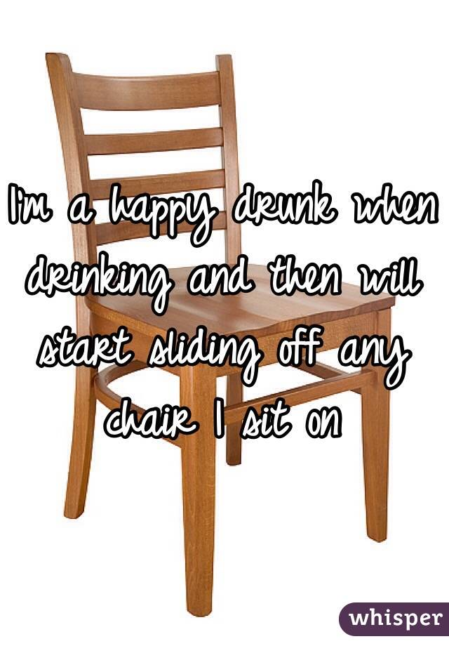 I'm a happy drunk when drinking and then will start sliding off any chair I sit on