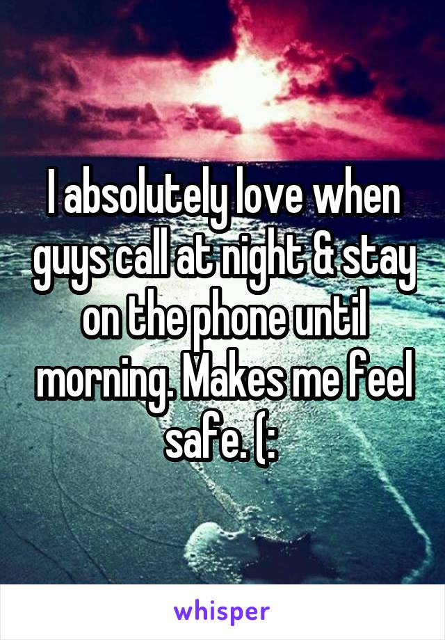 I absolutely love when guys call at night & stay on the phone until morning. Makes me feel safe. (: