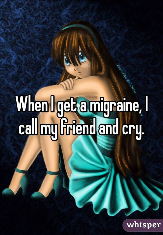 When I get a migraine, I call my friend and cry.