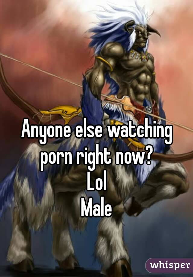 Anyone else watching porn right now? Lol Male