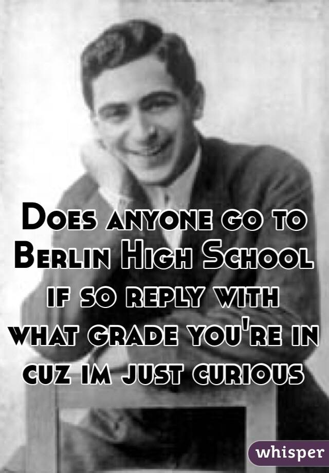 Does anyone go to Berlin High School if so reply with what grade you're in cuz im just curious