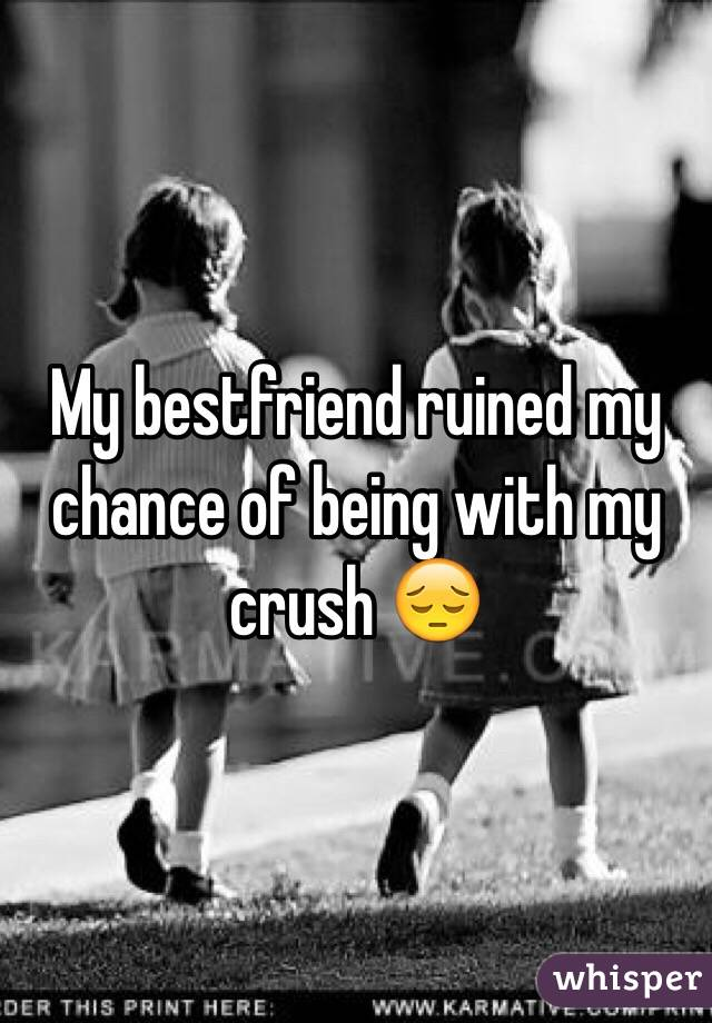 My bestfriend ruined my chance of being with my crush 😔