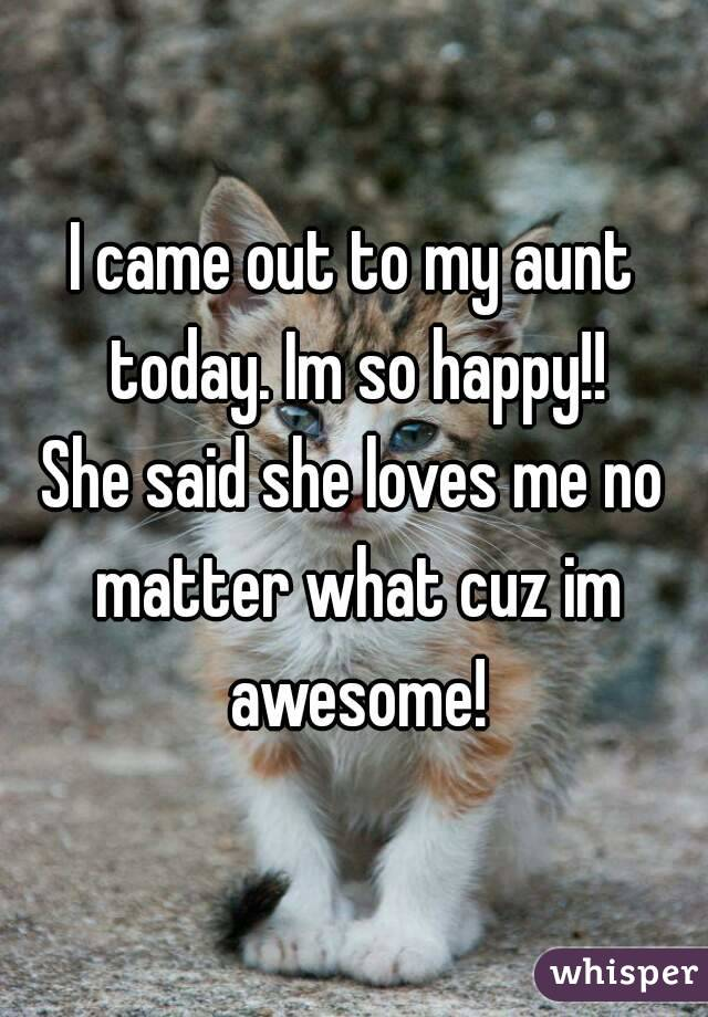 I came out to my aunt today. Im so happy!! She said she loves me no matter what cuz im awesome!