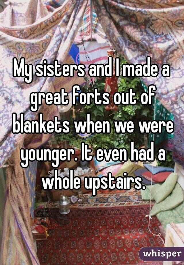 My sisters and I made a great forts out of blankets when we were younger. It even had a whole upstairs.