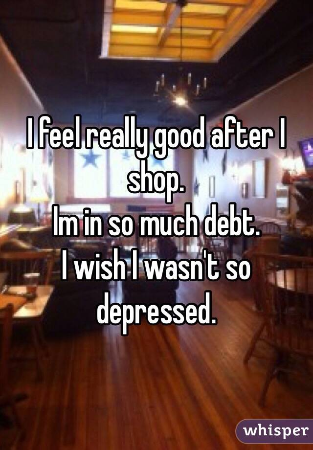 I feel really good after I shop.  Im in so much debt.  I wish I wasn't so depressed.
