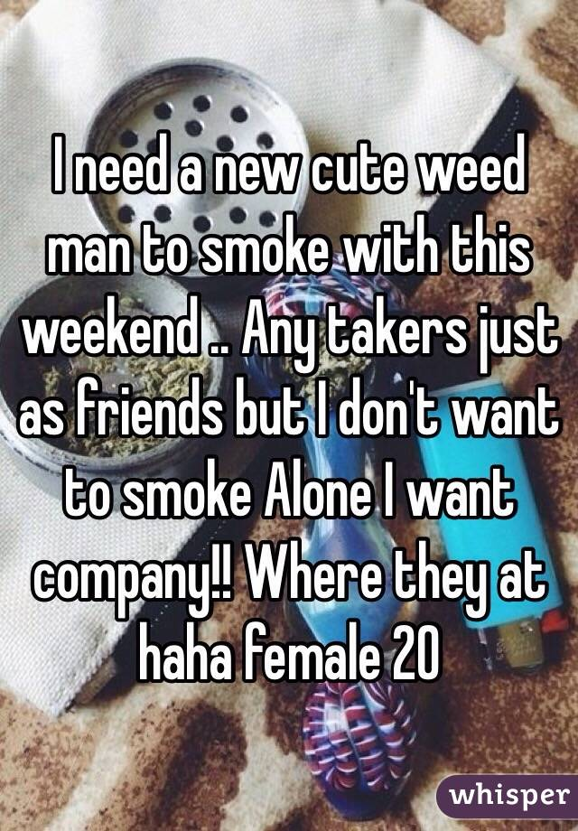 I need a new cute weed man to smoke with this weekend .. Any takers just as friends but I don't want to smoke Alone I want company!! Where they at haha female 20