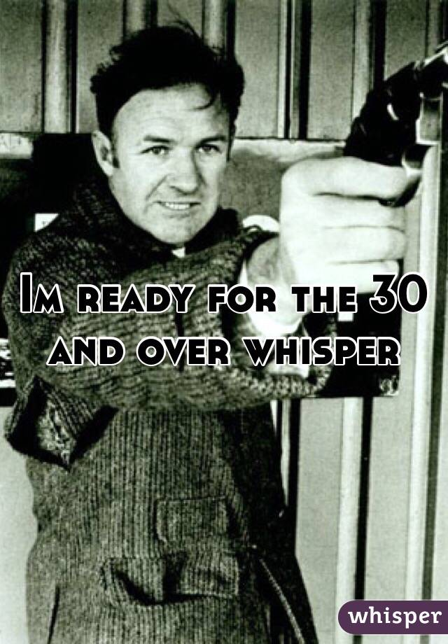 Im ready for the 30 and over whisper