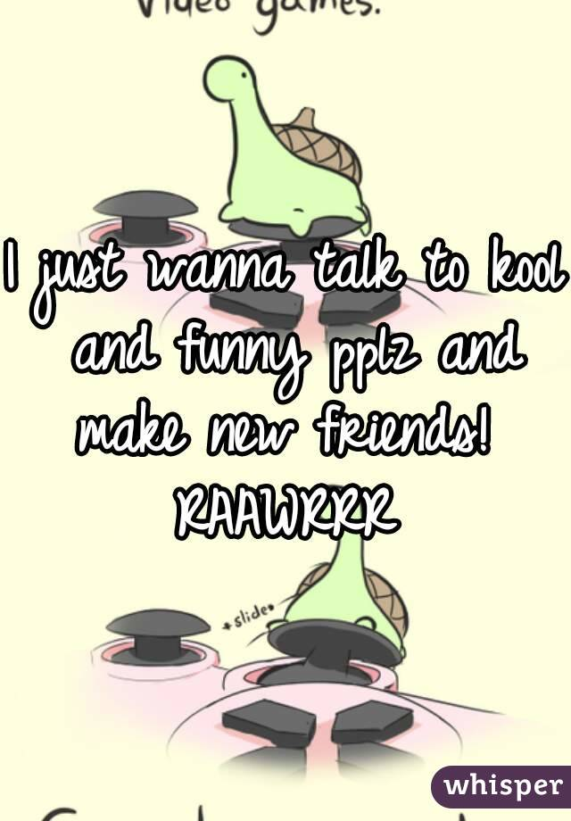 I just wanna talk to kool and funny pplz and make new friends!  RAAWRRR