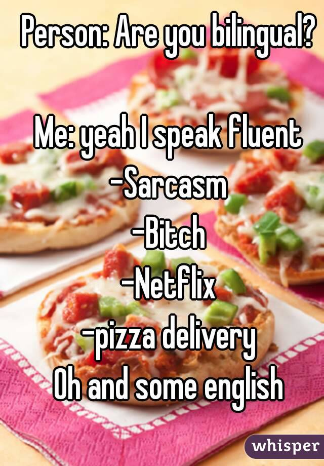 Person: Are you bilingual?  Me: yeah I speak fluent -Sarcasm -Bitch -Netflix -pizza delivery Oh and some english