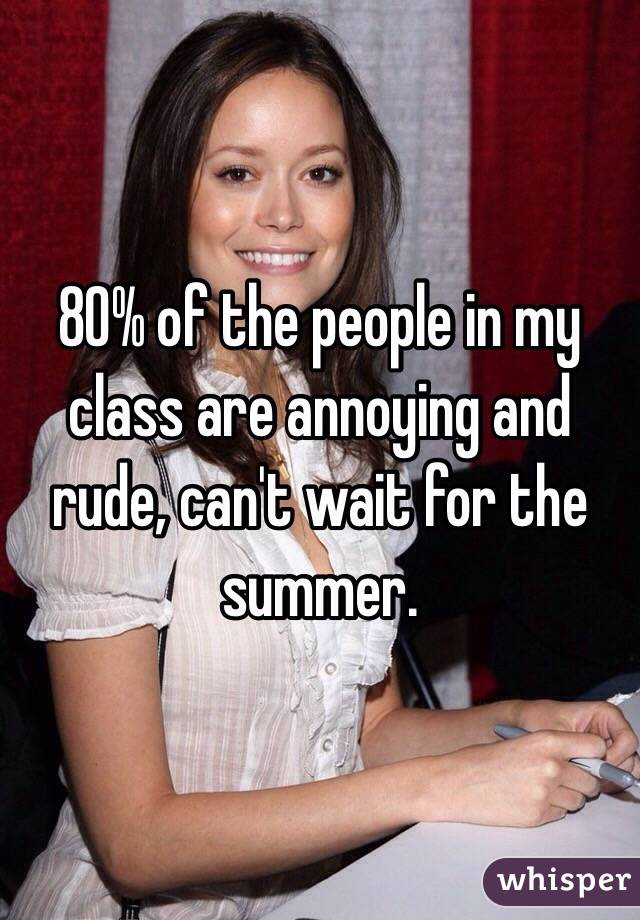 80% of the people in my class are annoying and rude, can't wait for the summer.