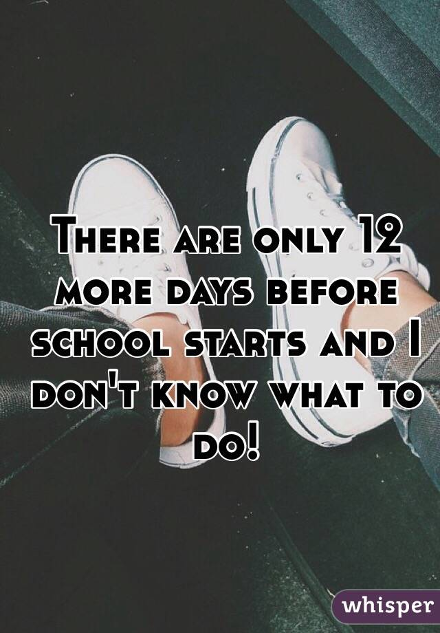 There are only 12 more days before school starts and I don't know what to do!