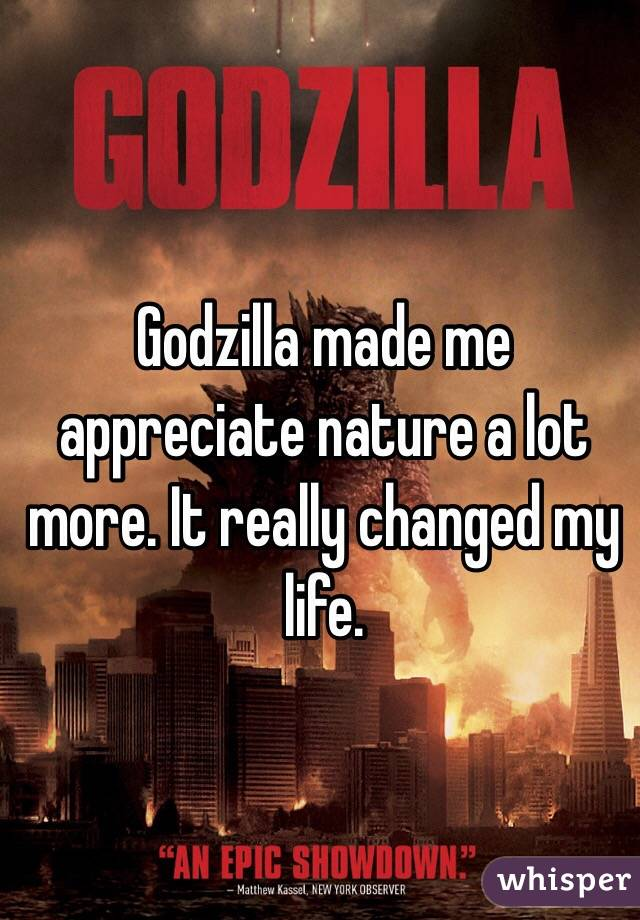 Godzilla made me appreciate nature a lot more. It really changed my life.