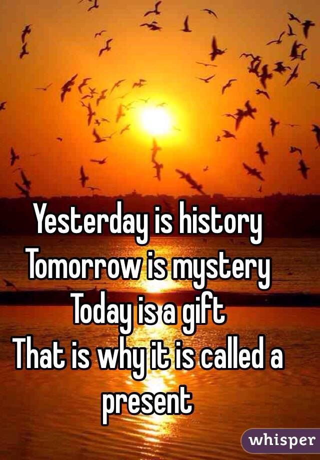 Yesterday is history  Tomorrow is mystery  Today is a gift  That is why it is called a present