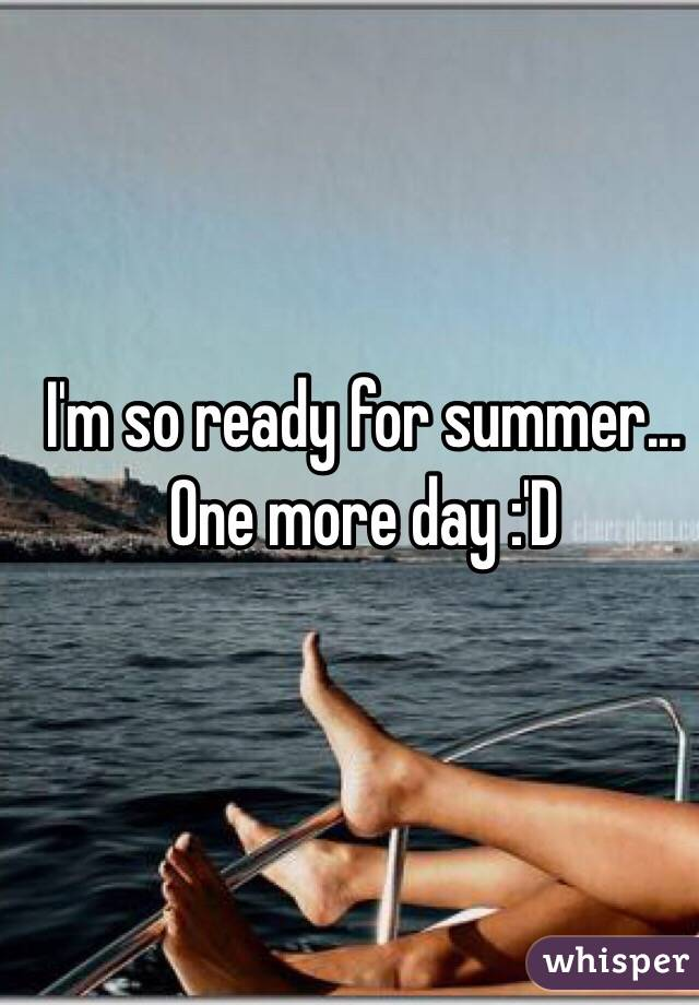 I'm so ready for summer... One more day :'D