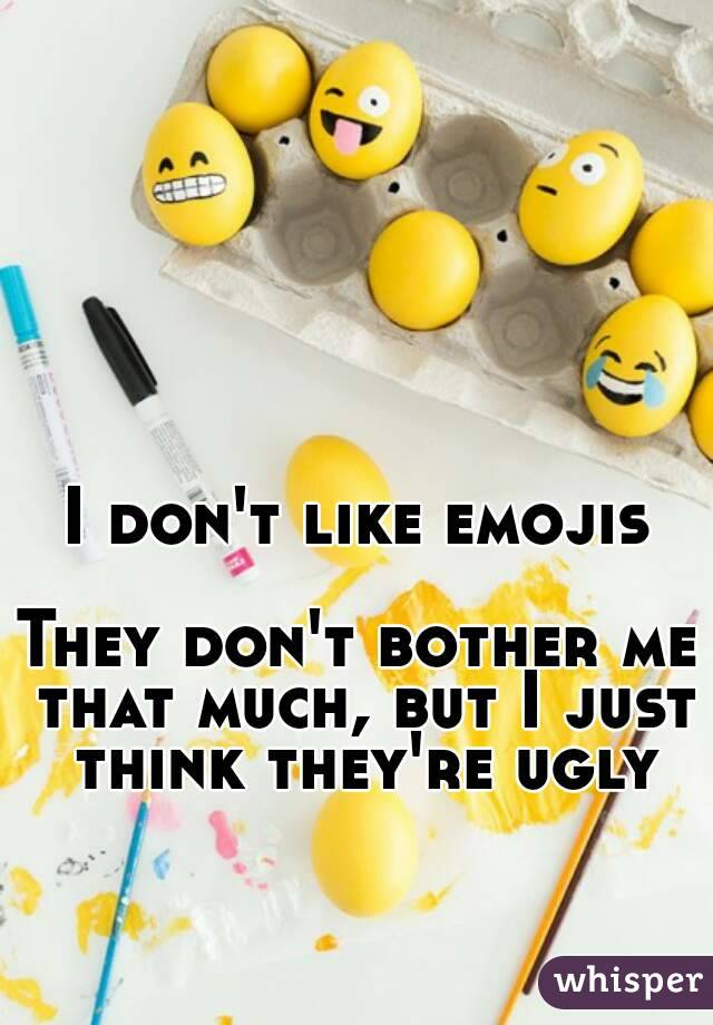 I don't like emojis  They don't bother me that much, but I just think they're ugly
