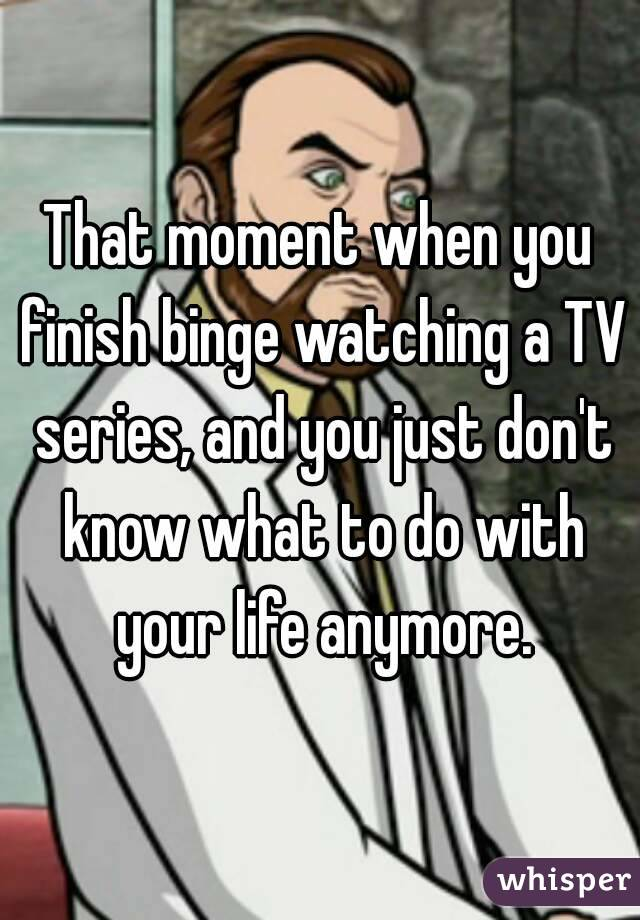 That moment when you finish binge watching a TV series, and you just don't know what to do with your life anymore.