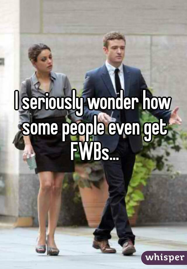 I seriously wonder how some people even get FWBs...