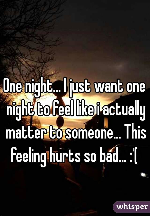 One night... I just want one night to feel like i actually matter to someone... This feeling hurts so bad... :'(