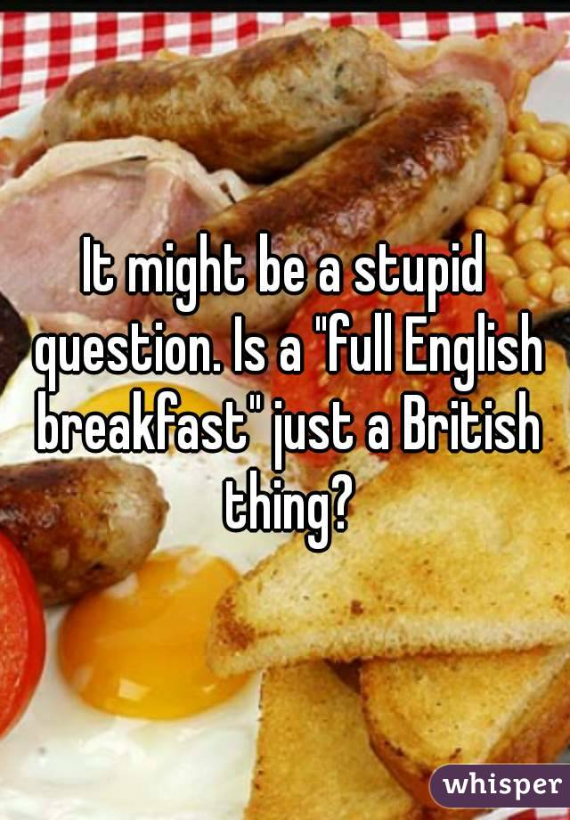 """It might be a stupid question. Is a """"full English breakfast"""" just a British thing?"""