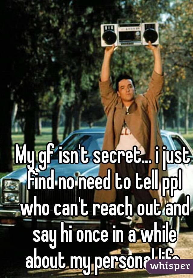 My gf isn't secret... i just find no need to tell ppl who can't reach out and say hi once in a while about my personal life
