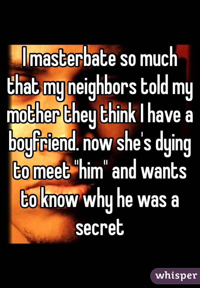 "I masterbate so much that my neighbors told my mother they think I have a boyfriend. now she's dying to meet ""him"" and wants to know why he was a secret"