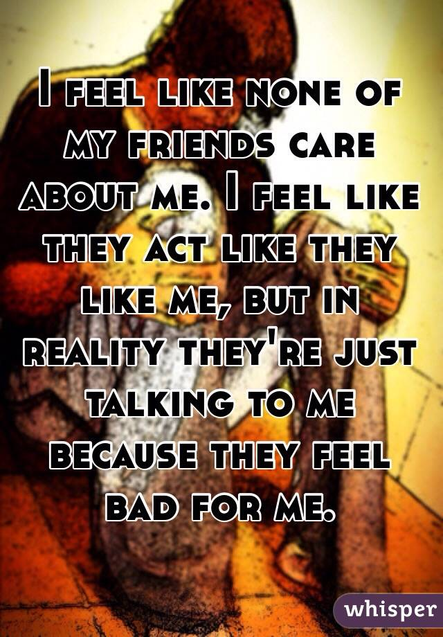 I feel like none of my friends care about me. I feel like they act like they like me, but in reality they're just talking to me because they feel bad for me.