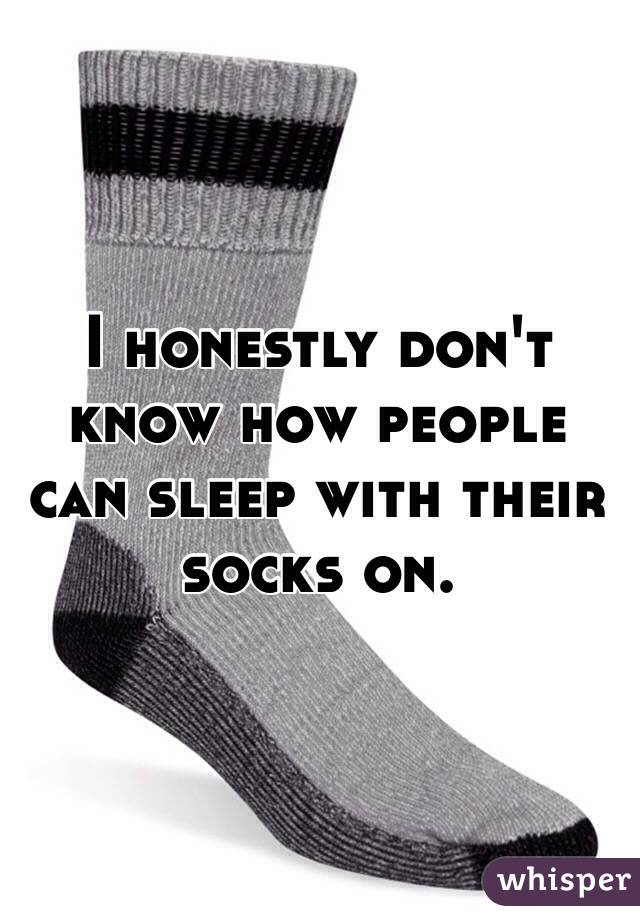 I honestly don't know how people can sleep with their socks on.