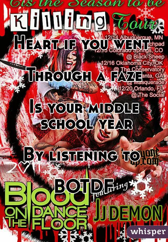 Heart if you went   Through a faze  Is your middle school year  By listening to   BOTDF