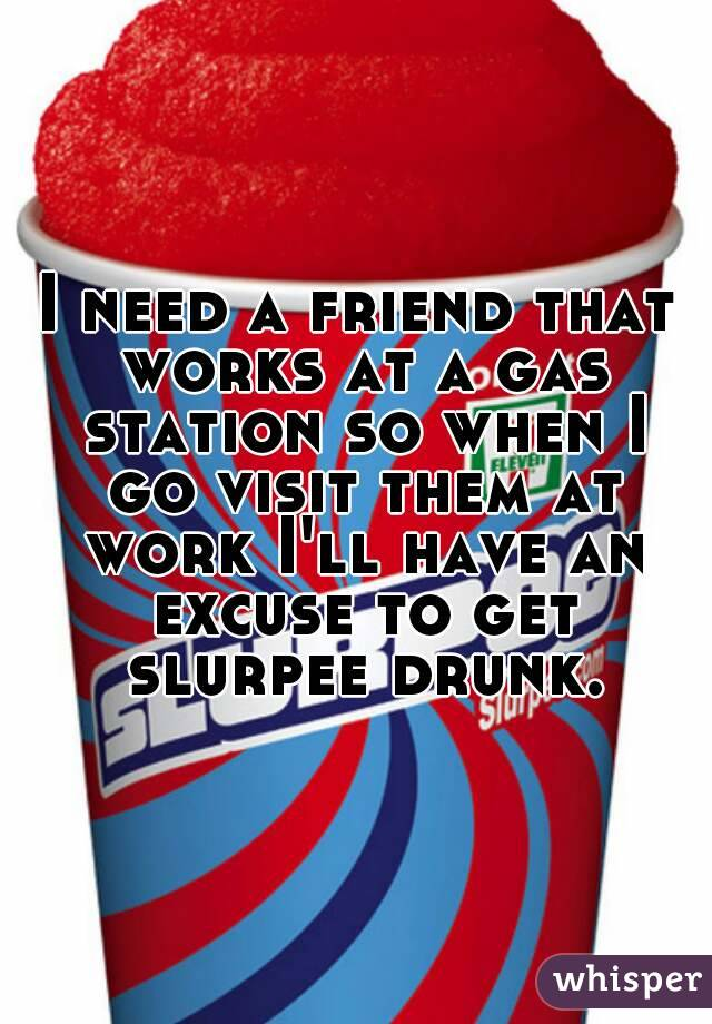 I need a friend that works at a gas station so when I go visit them at work I'll have an excuse to get slurpee drunk.