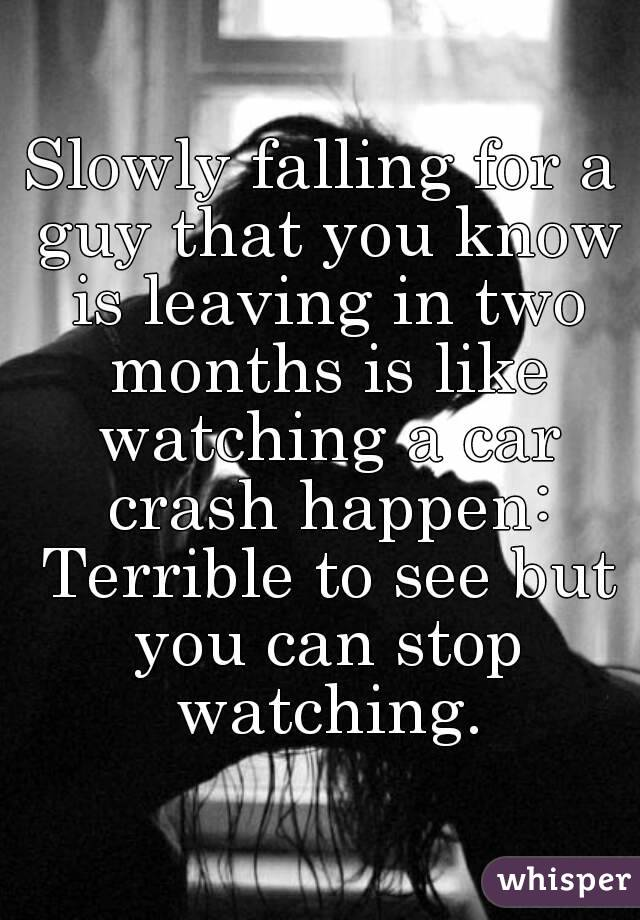 Slowly falling for a guy that you know is leaving in two months is like watching a car crash happen: Terrible to see but you can stop watching.