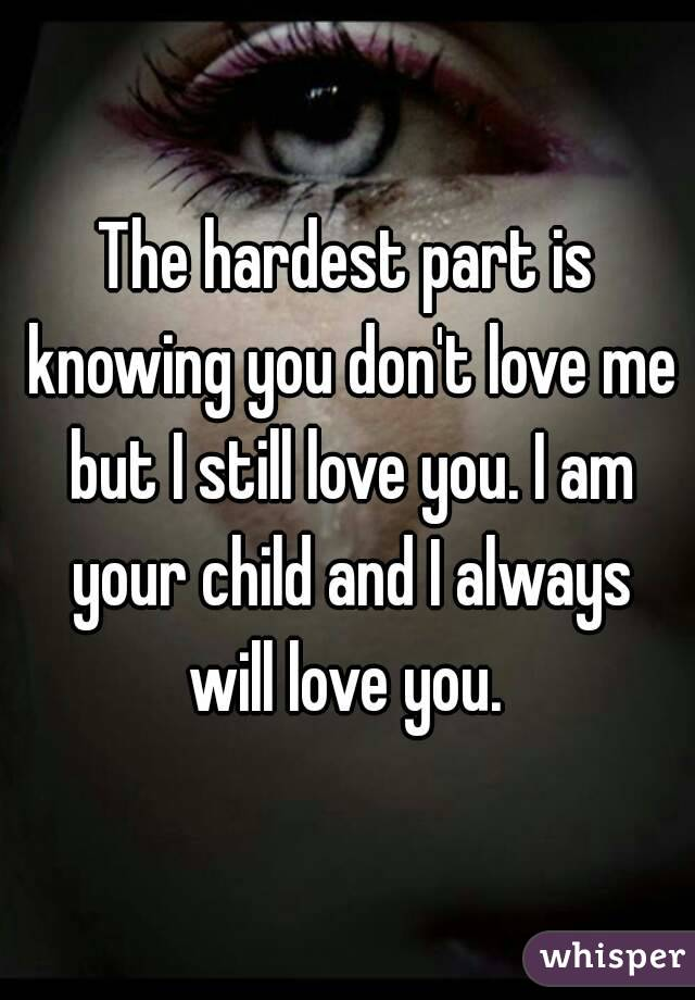 The hardest part is knowing you don't love me but I still love you. I am your child and I always will love you.