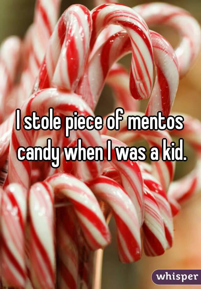 I stole piece of mentos candy when I was a kid.