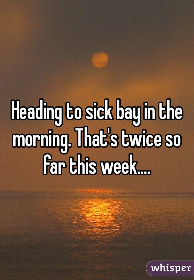 Heading to sick bay in the morning. That's twice so far this week....