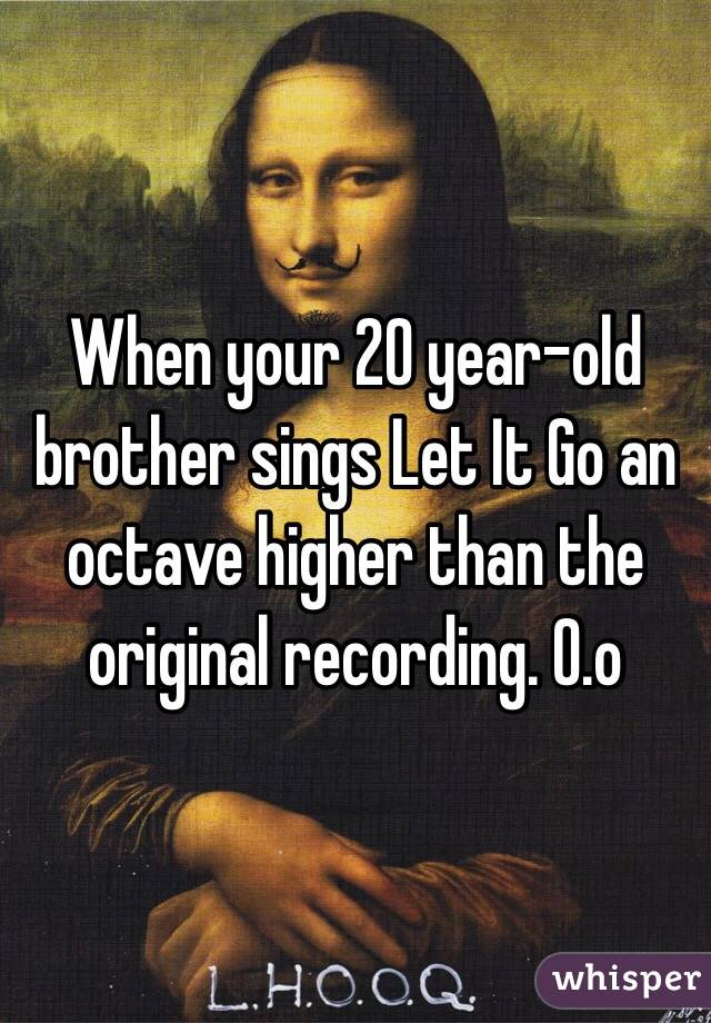 When your 20 year-old brother sings Let It Go an octave higher than the original recording. O.o