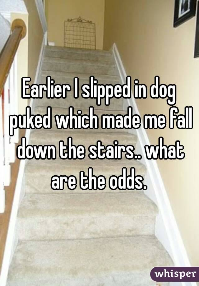 Earlier I slipped in dog puked which made me fall down the stairs.. what are the odds.