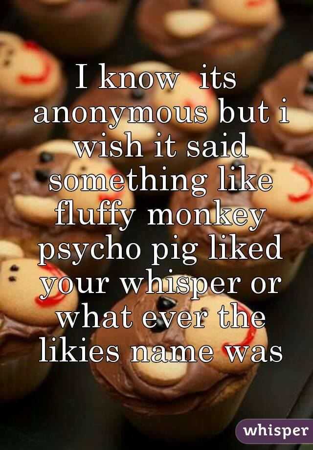 I know  its anonymous but i wish it said something like fluffy monkey psycho pig liked your whisper or what ever the likies name was