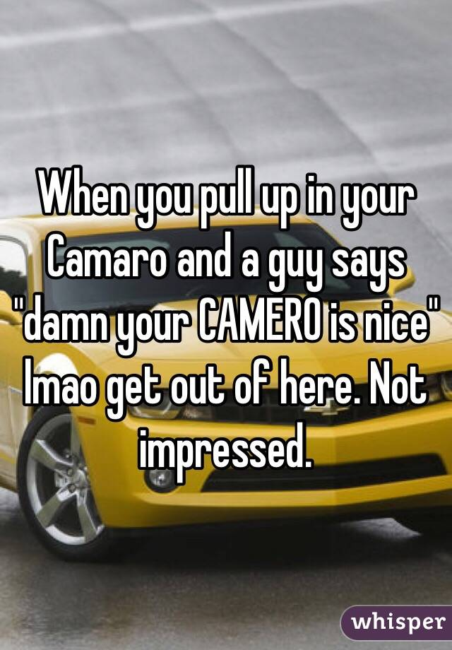 """When you pull up in your Camaro and a guy says """"damn your CAMERO is nice""""  lmao get out of here. Not impressed."""