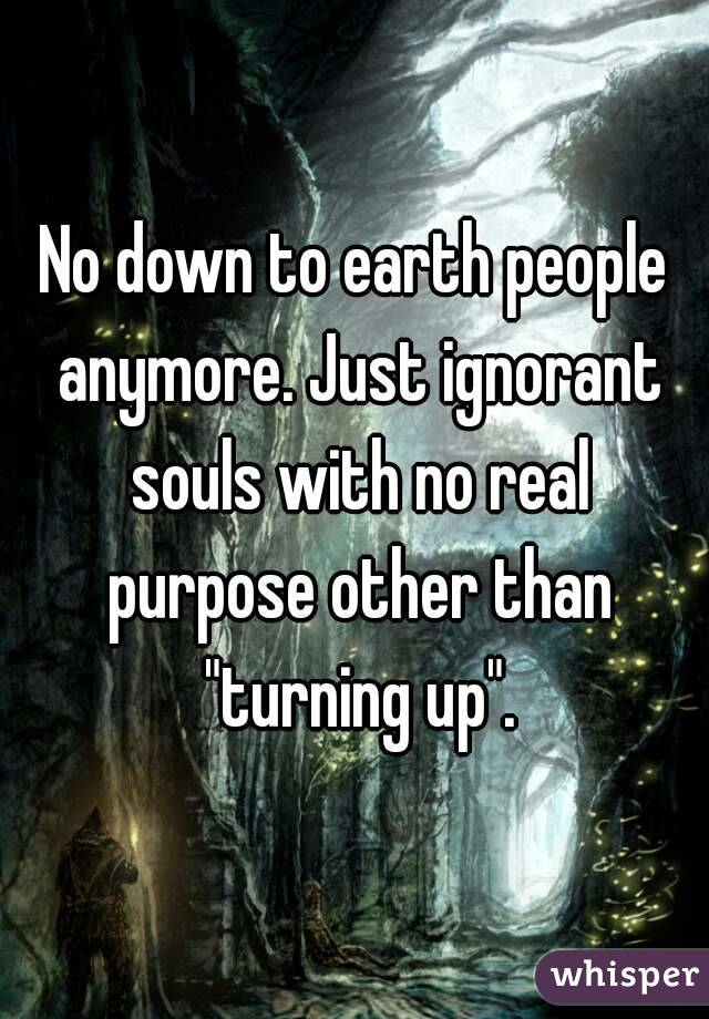 "No down to earth people anymore. Just ignorant souls with no real purpose other than ""turning up""."